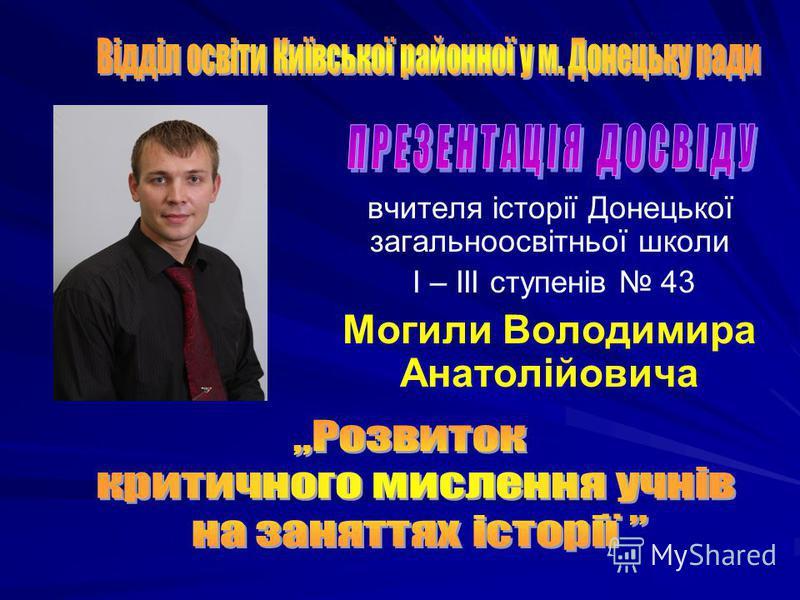 вчителя історії Донецької загальноосвітньої школи І – ІІІ ступенів 43 Могили Володимира Анатолійовича