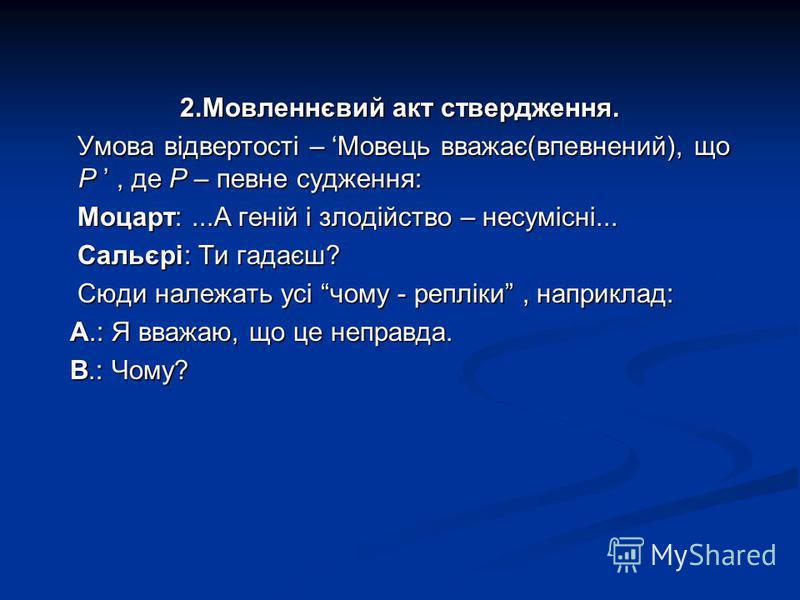 2.Мовленнєвий акт ствердження. Умова відвертості – Мовець вважає(впевнений), що Р, де Р – певне судження: Умова відвертості – Мовець вважає(впевнений), що Р, де Р – певне судження: Моцарт:...А геній і злодійство – несумісні... Моцарт:...А геній і зло