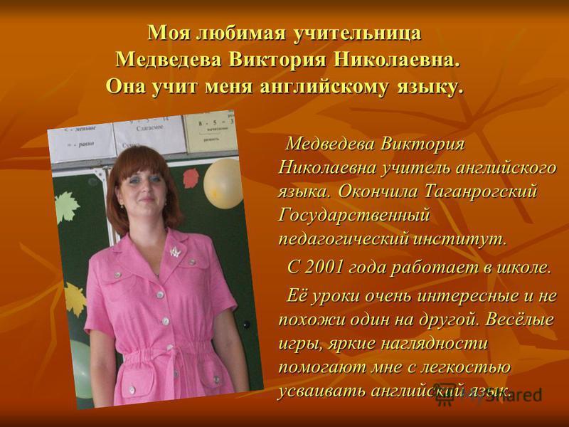 Моя любимая учительница Медведева Виктория Николаевна. Она учит меня английскому языку. Медведева Виктория Николаевна учитель английского языка. Окончила Таганрогский Государственный педагогический институт. Медведева Виктория Николаевна учитель англ