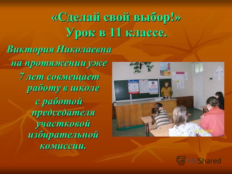 «Сделай свой выбор!» Урок в 11 классе. Виктория Николаевна на протяжении уже 7 лет совмещает работу в школе с работой председателя участковой избирательной комиссии.