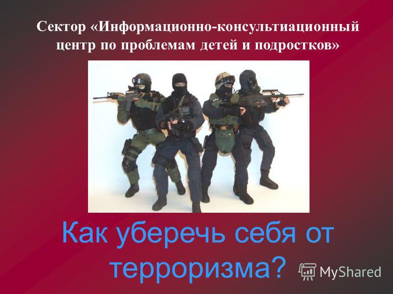 Как уберечь себя от терроризма? Сектор «Информационно-консультационный центр по проблемам детей и подростков»