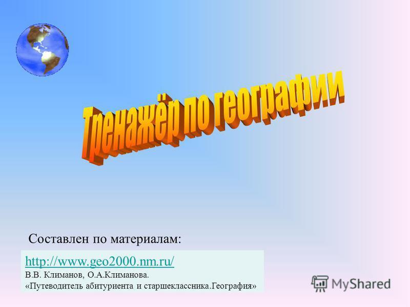 http://www.geo2000.nm.ru/ В.В. Климанов, О.А.Климанова. «Путеводитель абитуриента и старшеклассника.География» Составлен по материалам: