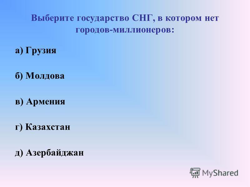 Выберите государство СНГ, в котором нет городов-миллионеров: а) Грузия б) Молдова в) Армения г) Казахстан д) Азербайджан