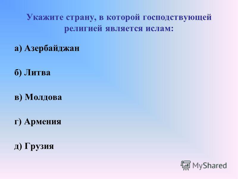 Укажите страну, в которой господствующей религией является ислам: а) Азербайджан б) Литва в) Молдова г) Армения д) Грузия