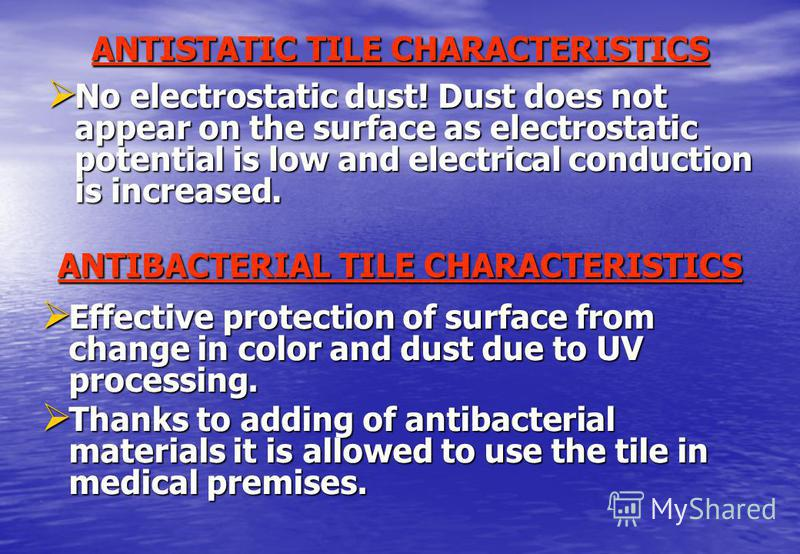ANTISTATIC TILE CHARACTERISTICS No electrostatic dust! Dust does not appear on the surface as electrostatic potential is low and electrical conduction is increased. ANTIBACTERIAL TILE CHARACTERISTICS Effective protection of surface from change in col
