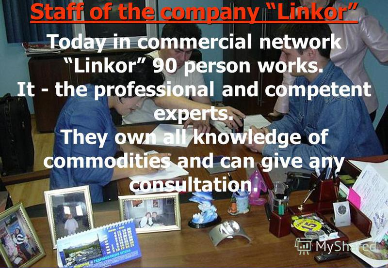 Staff of the company Linkor Today in commercial network Linkor 90 person works. It - the professional and competent experts. They own all knowledge of commodities and can give any consultation.