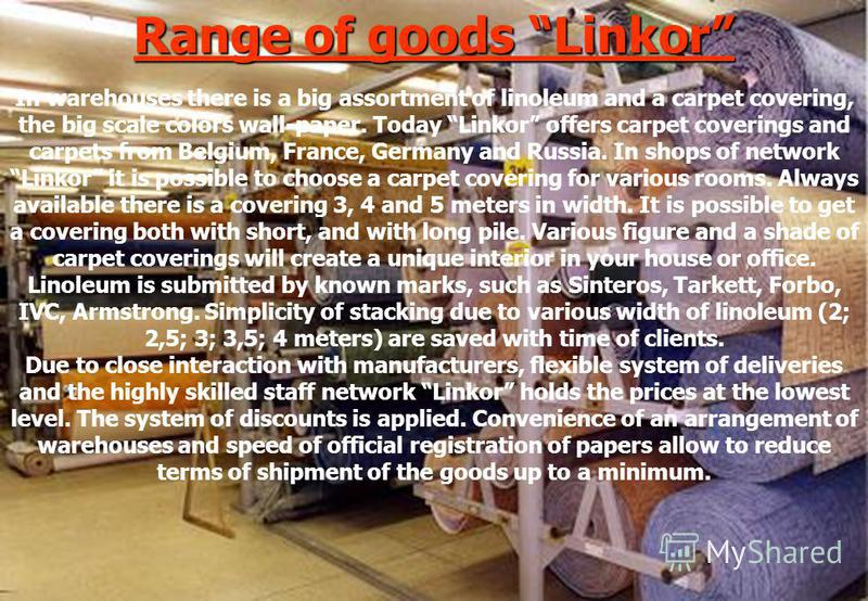 Range of goods Linkor In warehouses there is a big assortment of linoleum and a carpet covering, the big scale colors wall-paper. Today Linkor offers carpet coverings and carpets from Belgium, France, Germany and Russia. In shops of network Linkor it