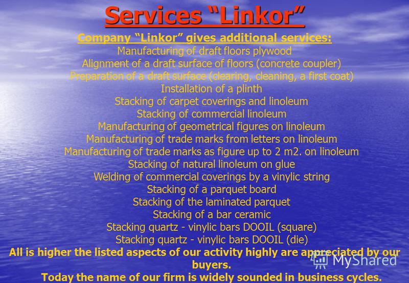 Services Linkor Company Linkor gives additional services: Manufacturing of draft floors plywood Alignment of a draft surface of floors (concrete coupler) Preparation of a draft surface (clearing, cleaning, a first coat) Installation of a plinth Stack