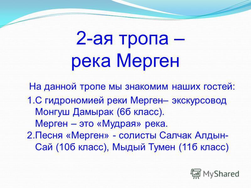 2-ая тропа – река Мерген На данной тропе мы знакомим наших гостей: 1. С гидрономией реки Мерген– экскурсовод Монгуш Дамирак (6 б класс). Мерген – это «Мудрая» река. 2. Песня «Мерген» - солисты Салчак Алдын- Сай (10 б класс), Мыдый Тумен (11 б класс)
