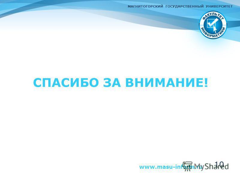 СПАСИБО ЗА ВНИМАНИЕ! www.masu-inform.ru МАГНИТОГОРСКИЙ ГОСУДАРСТВЕННЫЙ УНИВЕРСИТЕТ 10