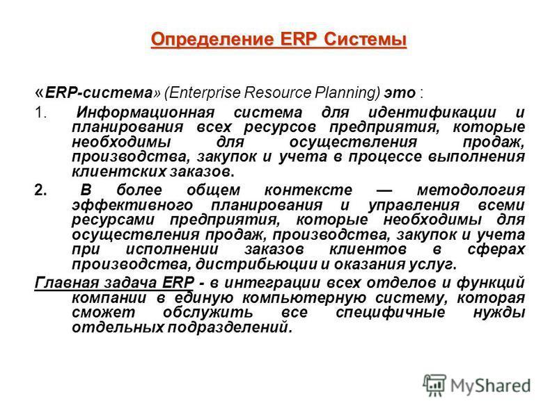 Определение ERP Системы « ERP-система» (Enterprise Resource Planning) это : 1. Информационная система для идентификации и планирования всех ресурсов предприятия, которые необходимы для осуществления продаж, производства, закупок и учета в процессе вы