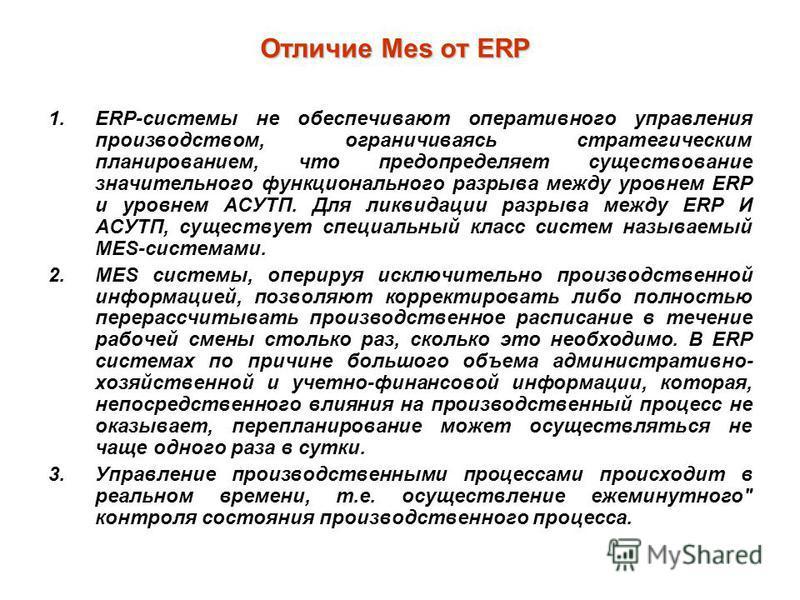 Отличие Mes от ERP 1.ERP-системы не обеспечивают оперативного управления производством, ограничиваясь стратегическим планированием, что предопределяет существование значительного функционального разрыва между уровнем ERP и уровнем АСУТП. Для ликвидац