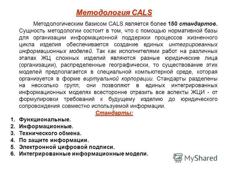 Методология CALS Методологическим базисом CALS является более 150 стандартов. Сущность методологии состоит в том, что с помощью нормативной базы для организации информационной поддержки процессов жизненного цикла изделия обеспечивается создание едины
