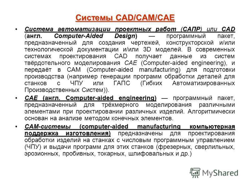 Системы CAD/CAM/CAE Система автоматизации проектных работ (САПР) или CAD англ. Computer-Aided Design)Система автоматизации проектных работ (САПР) или CAD (англ. Computer-Aided Design) программный пакет, предназначенный для создания чертежей, конструк