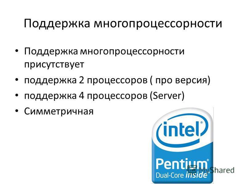 Поддержка многопроцессорности Поддержка многопроцессорности присутствует поддержка 2 процессоров ( про версия) поддержка 4 процессоров (Server) Симметричная