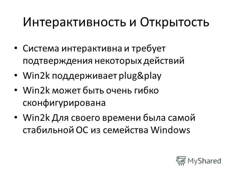 Интерактивность и Открытость Система интерактивна и требует подтверждения некоторых действий Win2k поддерживает plug&play Win2k может быть очень гибко сконфигурирована Win2k Для своего времени была самой стабильной ОС из семейства Windows