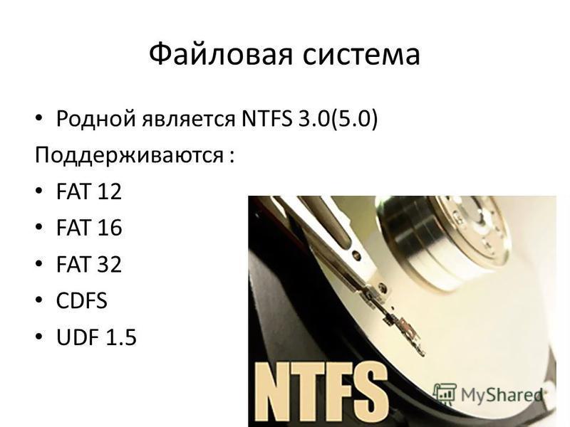 Файловая система Родной является NTFS 3.0(5.0) Поддерживаются : FAT 12 FAT 16 FAT 32 CDFS UDF 1.5