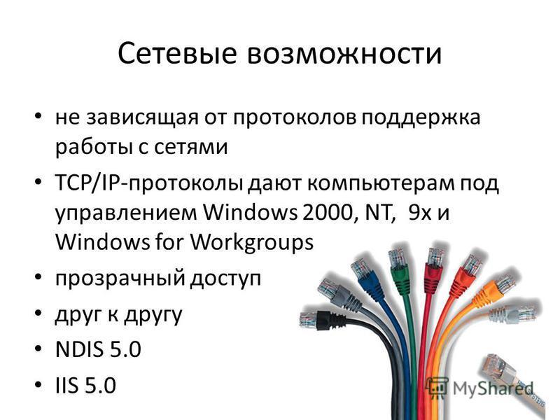 Сетевые возможности не зависящая от протоколов поддержка работы с сетями TCP/IР-протоколы дают компьютерам под управлением Windows 2000, NT, 9x и Windows for Workgroups прозрачный доступ друг к другу NDIS 5.0 IIS 5.0