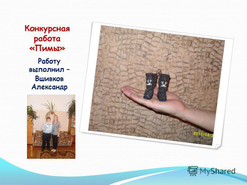 Конкурсная работа «Пимы» Работу выполнил – Вшивков Александр