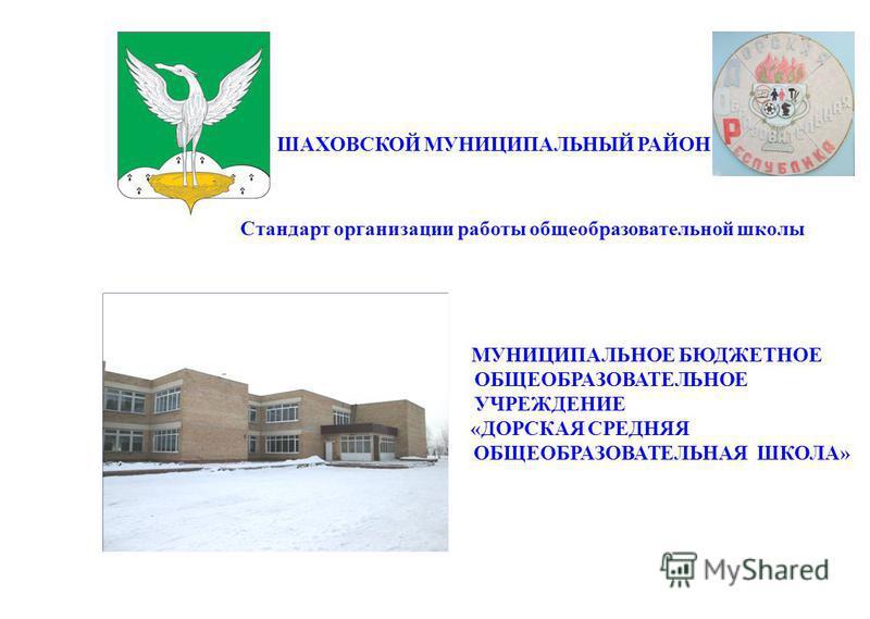 ШАХОВСКОЙ МУНИЦИПАЛЬНЫЙ РАЙОН Стандарт организации работы общеобразовательной школы МУНИЦИПАЛЬНОЕ БЮДЖЕТНОЕ ОБЩЕОБРАЗОВАТЕЛЬНОЕ УЧРЕЖДЕНИЕ «ДОРСКАЯ СРЕДНЯЯ ОБЩЕОБРАЗОВАТЕЛЬНАЯ ШКОЛА»