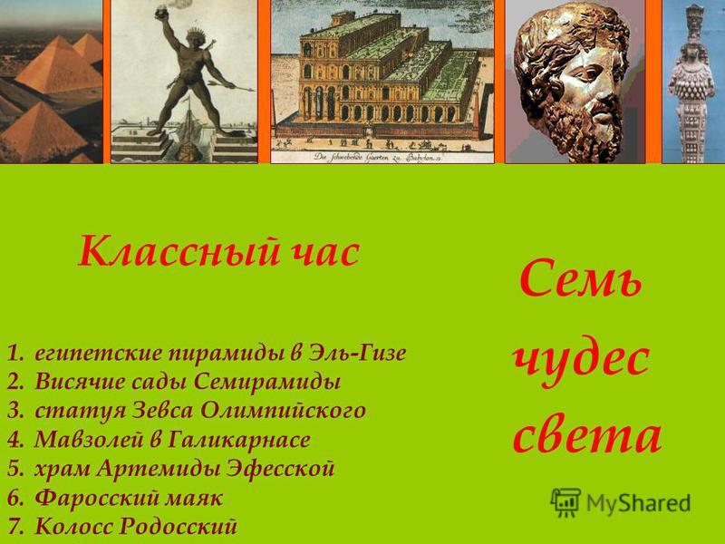 Классный час Семь чудес света 1. египетские пирамиды в Эль-Гизе 2. Висячие сады Семирамиды 3. статуя Зевса Олимпийского 4. Мавзолей в Галикарнасе 5. храм Артемиды Эфесской 6. Фаросский маяк 7. Колосс Родосский