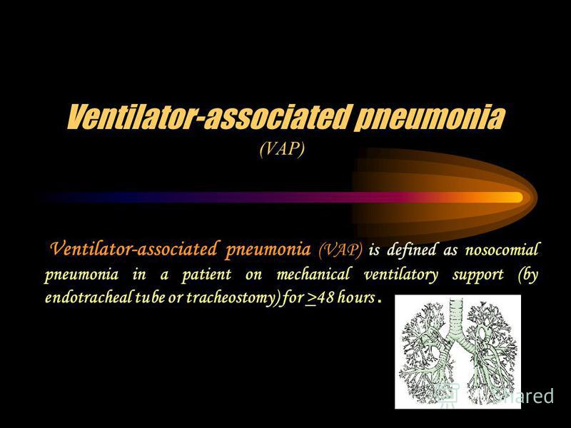 Ventilator-associated pneumonia (VAP) Ventilator-associated pneumonia (VAP) is defined as nosocomial pneumonia in a patient on mechanical ventilatory support (by endotracheal tube or tracheostomy) for >48 hours.