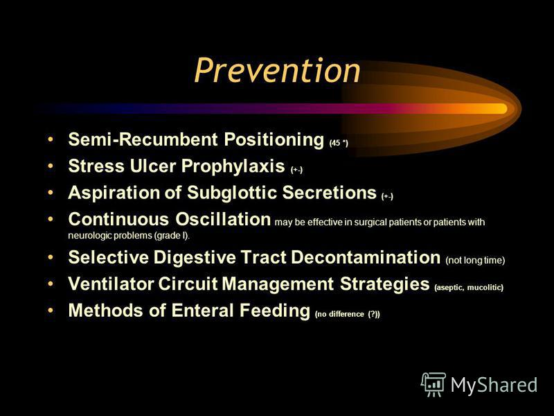 Prevention Semi-Recumbent Positioning (45 *) Stress Ulcer Prophylaxis (+-) Aspiration of Subglottic Secretions (+-) Continuous Oscillation may be effective in surgical patients or patients with neurologic problems (grade I). Selective Digestive Tract