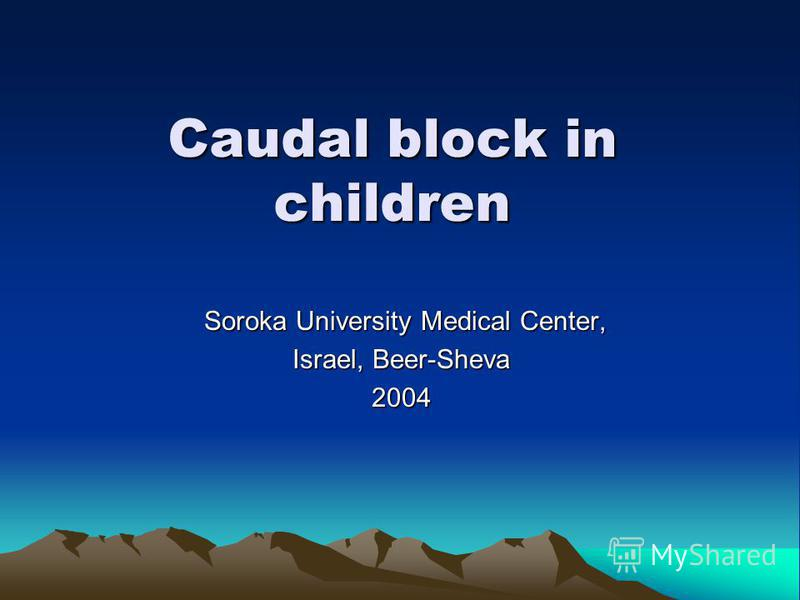 Caudal block in children Soroka University Medical Center, Soroka University Medical Center, Israel, Beer-Sheva 2004