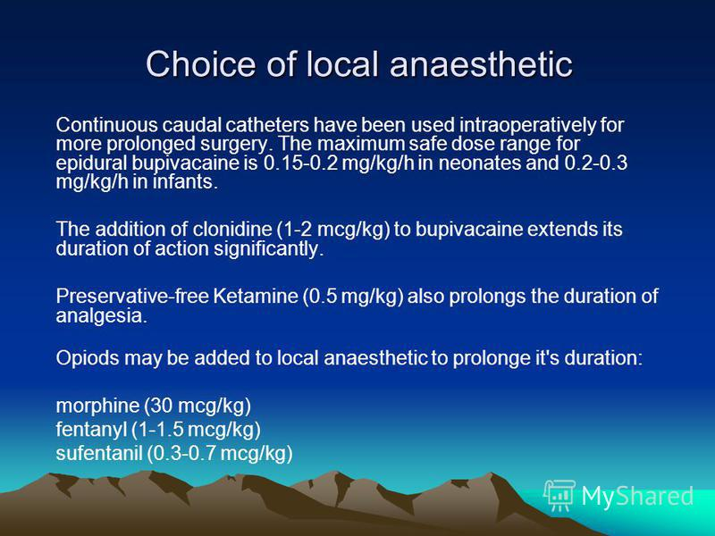 Choice of local anaesthetic Continuous caudal catheters have been used intraoperatively for more prolonged surgery. The maximum safe dose range for epidural bupivacaine is 0.15-0.2 mg/kg/h in neonates and 0.2-0.3 mg/kg/h in infants. The addition of c