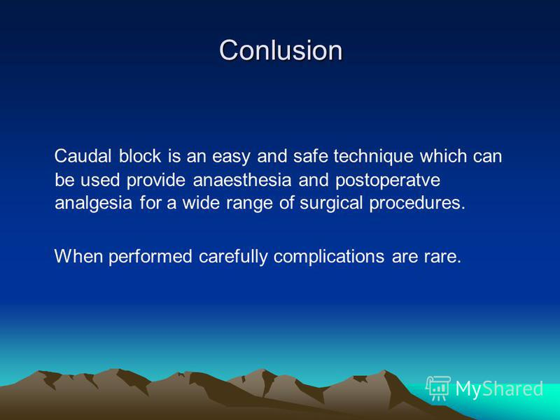 Conlusion Caudal block is an easy and safe technique which can be used provide anaesthesia and postoperatve analgesia for a wide range of surgical procedures. When performed carefully complications are rare.