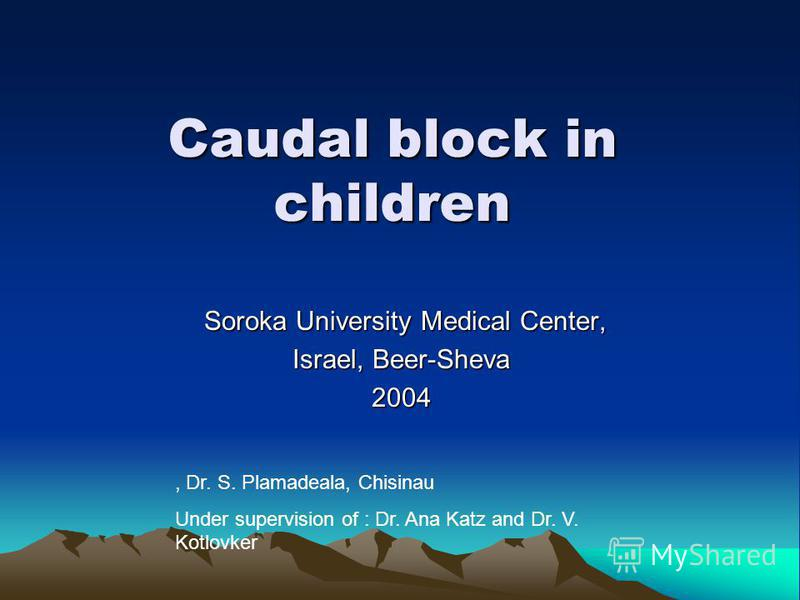 Caudal block in children Soroka University Medical Center, Soroka University Medical Center, Israel, Beer-Sheva 2004, Dr. S. Plamadeala, Chisinau Under supervision of : Dr. Ana Katz and Dr. V. Kotlovker