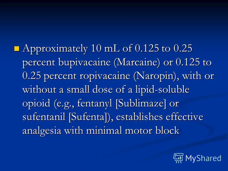 Approximately 10 mL of 0.125 to 0.25 percent bupivacaine (Marcaine) or 0.125 to 0.25 percent ropivacaine (Naropin), with or without a small dose of a lipid-soluble opioid (e.g., fentanyl [Sublimaze] or sufentanil [Sufenta]), establishes effective ana