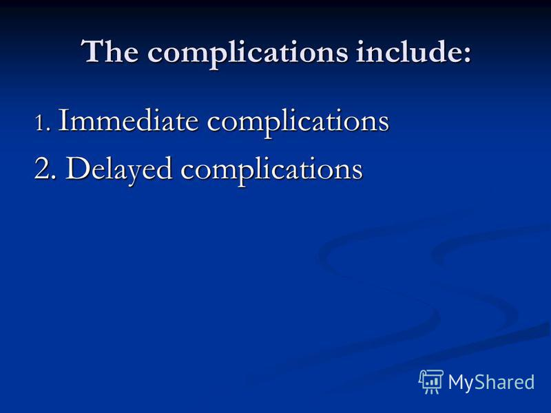 The complications include: 1. Immediate complications 2. Delayed complications