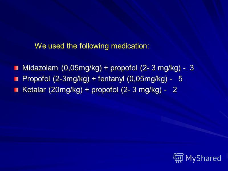 We used the following medication: We used the following medication: Midazolam (0,05mg/kg) + propofol (2- 3 mg/kg) - 3 Propofol (2-3mg/kg) + fentanyl (0,05mg/kg) - 5 Ketalar (20mg/kg) + propofol (2- 3 mg/kg) - 2