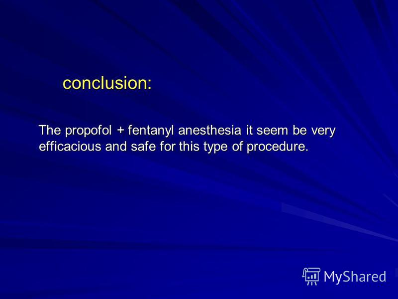 conclusion: conclusion: The propofol + fentanyl anesthesia it seem be very efficacious and safe for this type of procedure. The propofol + fentanyl anesthesia it seem be very efficacious and safe for this type of procedure.