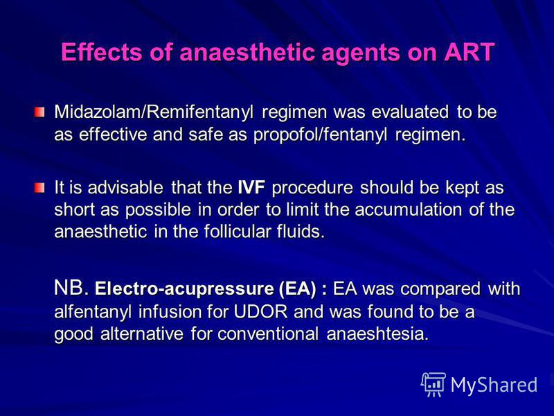 Effects of anaesthetic agents on ART Midazolam/Remifentanyl regimen was evaluated to be as effective and safe as propofol/fentanyl regimen. It is advisable that the IVF procedure should be kept as short as possible in order to limit the accumulation