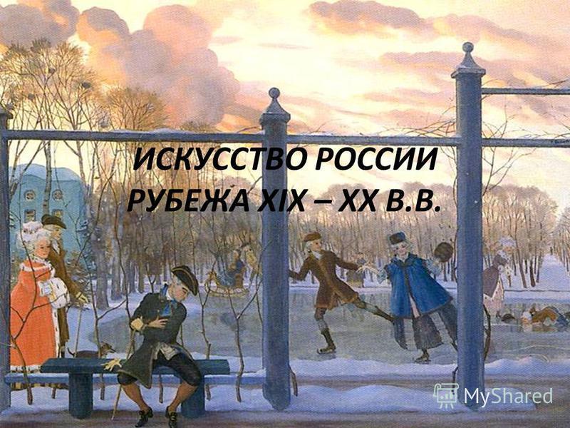 ИСКУССТВО РОССИИ РУБЕЖА ХIХ – XX В.В.