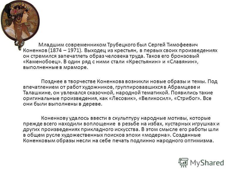 Младшим современником Трубецкого был Сергей Тимофеевич Коненков (1874 – 1971). Выходец из крестьян, в первых своих произведениях он стремился запечатлеть образ человека труда. Таков его бронзовый «Каменобоец». В один ряд с ними стали «Крестьянин» и «
