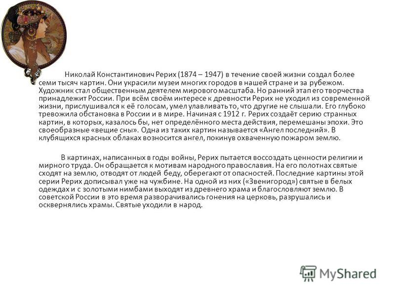 Николай Константинович Рерих (1874 – 1947) в течение своей жизни создал более семи тысяч картин. Они украсили музеи многих городов в нашей стране и за рубежом. Художник стал общественным деятелем мирового масштаба. Но ранний этап его творчества прина