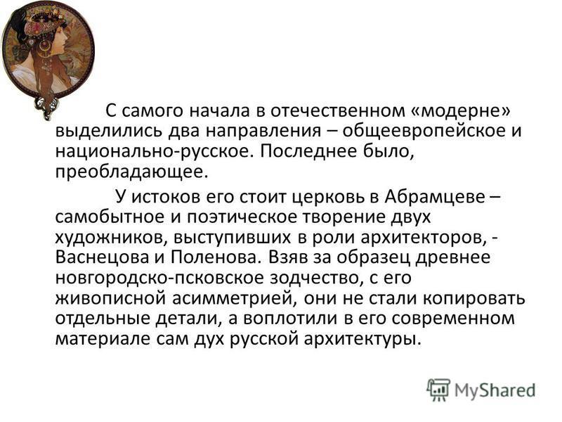 С самого начала в отечественном «модерне» выделились два направления – общеевропейское и национально-русское. Последнее было, преобладающее. У истоков его стоит церковь в Абрамцеве – самобытное и поэтическое творение двух художников, выступивших в ро