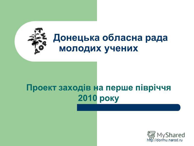 http://dormu.narod.ru Донецька обласна рада молодих учених Проект заходів на перше півріччя 2010 року