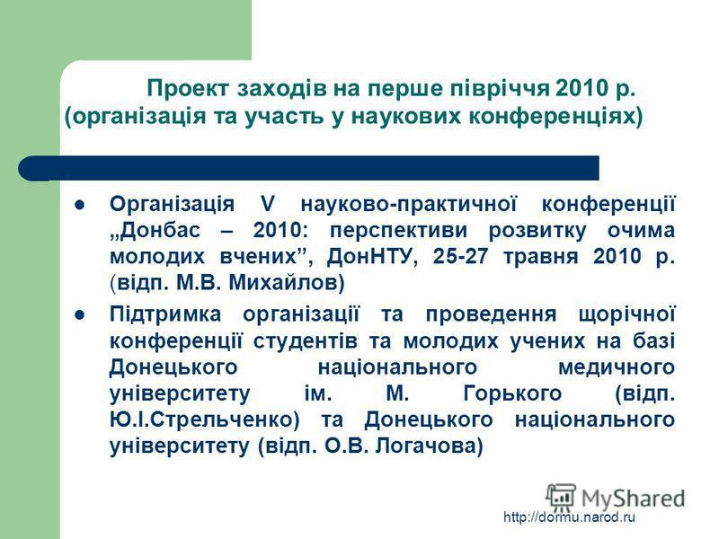 http://dormu.narod.ru Проект заходів на перше півріччя 2010 р. (організація та участь у наукових конференціях) Організація V науково-практичної конференції Донбас – 2010: перспективи розвитку очима молодих вчених, ДонНТУ, 25-27 травня 2010 р. (відп.