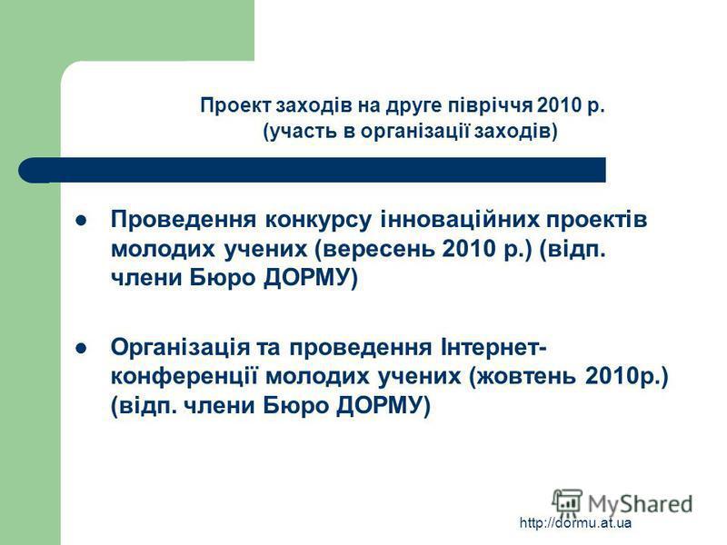 http://dormu.at.ua Проект заходів на друге півріччя 2010 р. (участь в організації заходів) Проведення конкурсу інноваційних проектів молодих учених (вересень 2010 р.) (відп. члени Бюро ДОРМУ) Організація та проведення Інтернет- конференції молодих уч