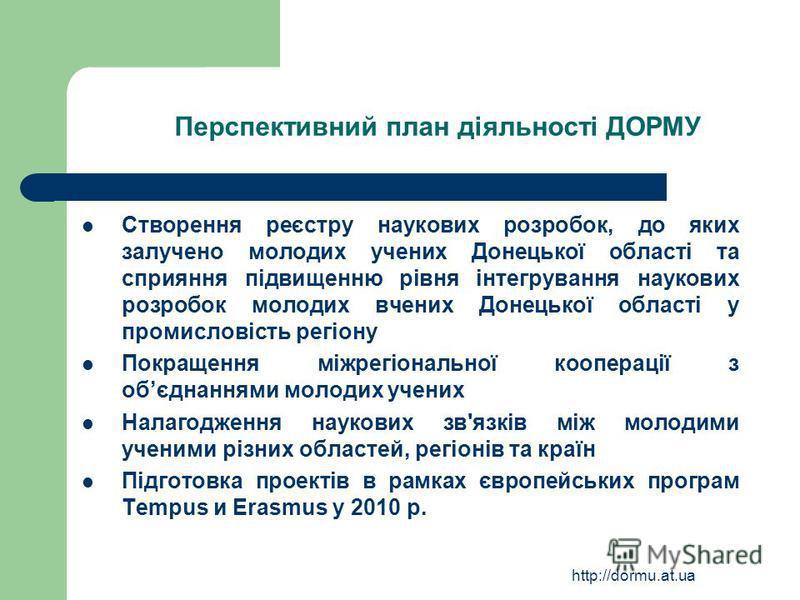 http://dormu.at.ua Перспективний план діяльності ДОРМУ Створення реєстру наукових розробок, до яких залучено молодих учених Донецької області та сприяння підвищенню рівня інтегрування наукових розробок молодих вчених Донецької області у промисловість
