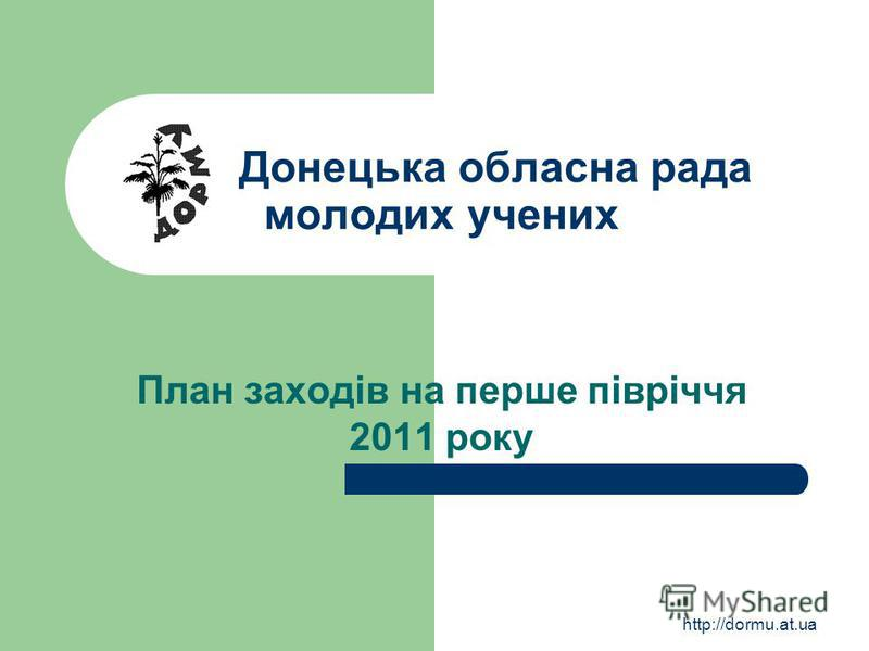 http://dormu.at.ua Донецька обласна рада молодих учених План заходів на перше півріччя 2011 року