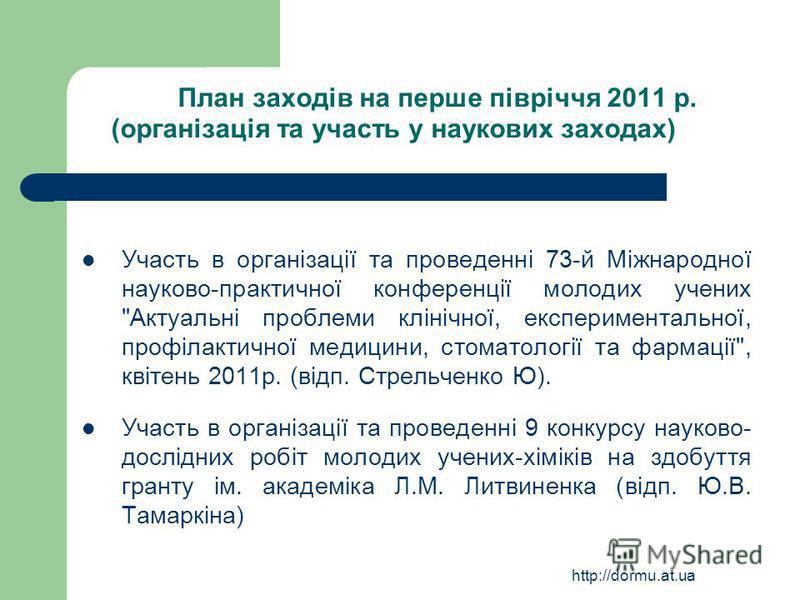 http://dormu.at.ua План заходів на перше півріччя 2011 р. (організація та участь у наукових заходах) Участь в організації та проведенні 73-й Міжнародної науково-практичної конференції молодих учених