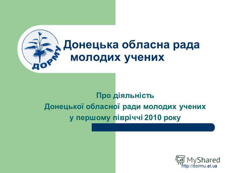 http://dormu.at.ua Донецька обласна рада молодих учених Про діяльність Донецької обласної ради молодих учених у першому півріччі 2010 року