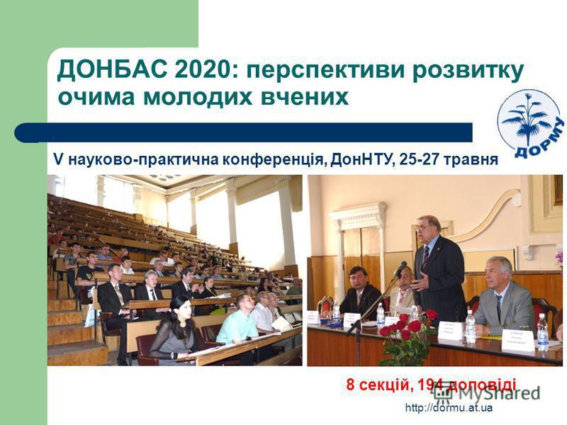 http://dormu.at.ua ДОНБАС 2020: перспективи розвитку очима молодих вчених V науково-практична конференція, ДонНТУ, 25-27 травня 8 секцій, 194 доповіді
