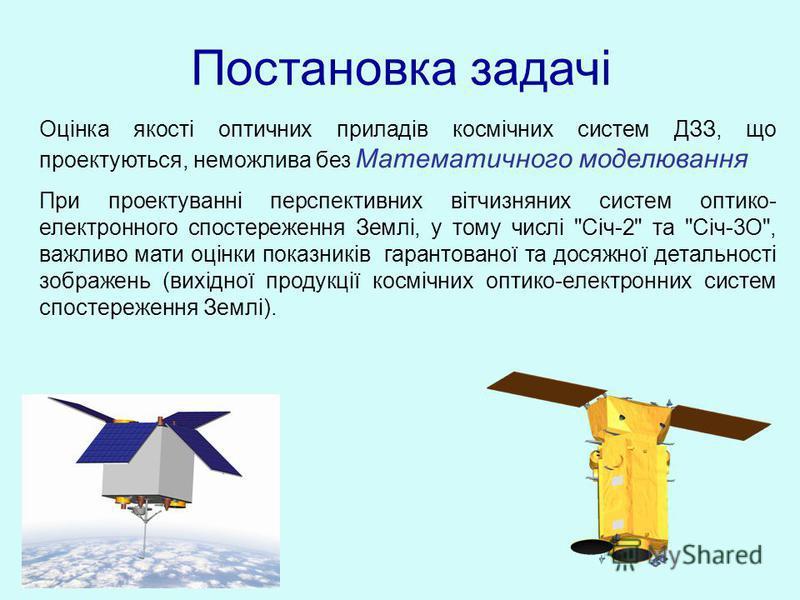 Оцінка якості оптичних приладів космічних систем ДЗЗ, що проектуються, неможлива без Математичного моделювання При проектуванні перспективних вітчизняних систем оптико- електронного спостереження Землі, у тому числі