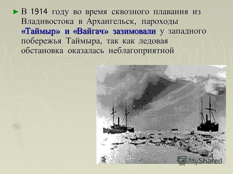 В 1914 году во время сквозного плавания из Владивостока в Архангельск, пароходы «Таймыр» и «Вайгач» зазимовали у западного побережья Таймыра, так как ледовая обстановка оказалась неблагоприятной В 1914 году во время сквозного плавания из Владивостока